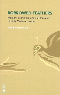 Borrowed Feathers: Plagiarism and the Limits of Imitation in Early Modern Europe - Bjornstad Hall