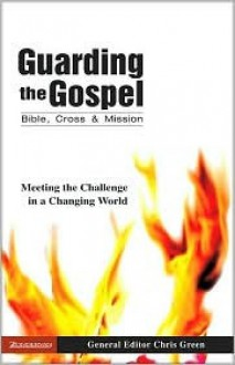 Guarding the Gospel: Bible, Cross and Mission: Meeting the Challenge in a Changing World - Chris Green