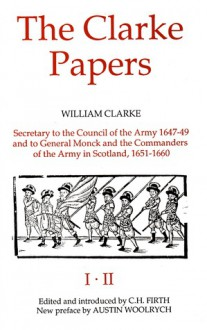 The Clarke Papers: Selections From The Papers Of William Clarke {Secretary to the Council of the Army, 1647-1649, and to General Monck and the Commanders of the Army in Scotland, 1651-1660} - William Clarke, C.H. Firth, Austin Woolrych