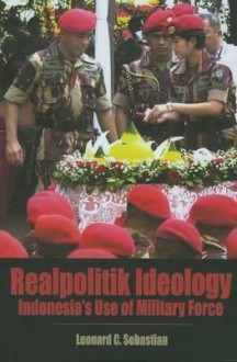 Realpolitik Ideology: Indonesia's Use of Military Force - Leonard C. Sebastian
