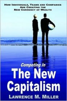 Competing in the New Capitalism: How Individuals, Teams and Companies Are Succeeding by Creating the New Currency of Competition - Lawrence , M. Miller