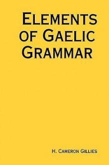 Elements of Gaelic Grammar - H. Gillies