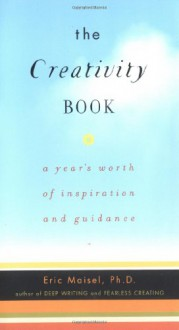 The Creativity Book: A Year's Worth of Inspiration and Guidance - Eric Maisel