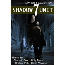 Shadow Unit 7 - Emma Bull, Elizabeth Bear, Holly Black, Chelsea Polk, Sarah Monette, Kyle Cassidy