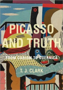 Picasso and Truth: From Cubism to Guernica - Timothy J. Clark