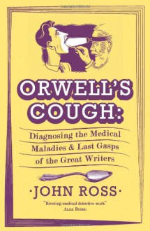 Orwell's Cough: Diagnosing the Last Gasps and Medical Maladies of the Great Writers. - John J. Ross