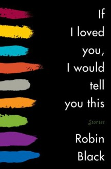 If I Loved You, I Would Tell You This - Robin Black