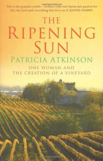 The Ripening Sun: One Woman and the Creation of a Vineyard - Patricia Atkinson
