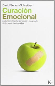 Curacion emocional: Acabar con el estres, la ansiedad y la depresion sin farmarcos ni psicoanalisis - David Servan-Schreiber, Miguel Portillo