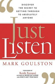 Just Listen: Discover the Secret to Getting Through to Absolutely Anyone - Mark Goulston, Keith Ferrazzi