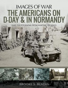 The Americans on D-Day & in Normandy: Rare Photographs from Wartime Archives - Brooke S. Blades