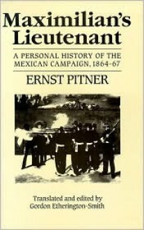 Maximillian's Lieutenant: A Personal History of the Mexican Campaign, 1864-67 - Ernst Pitner