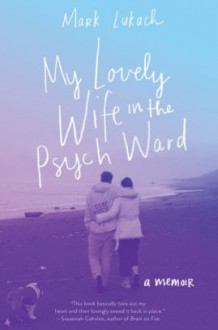 My Lovely Wife in the Psych Ward: A Memoir - Mark Lukach