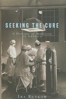 Seeking the Cure: A History of Medicine in America - Ira Rutkow