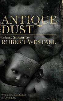 Antique Dust: Ghost Stories (Valancourt 20th Century Classics) - Orrin Grey,Robert Westall