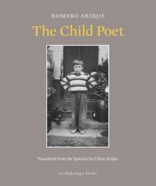 The Child Poet - Chloe Aridjis, Homero Aridjis
