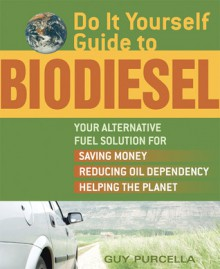 Do It Yourself Guide to Biodiesel: Your Alternative Fuel Solution for Saving Money, Reducing Oil Dependency, and Helping the Planet - Guy Purcella