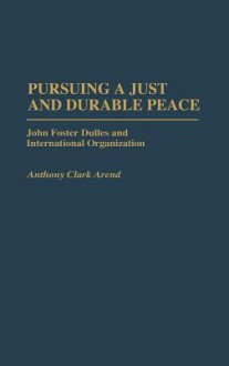 Pursuing a Just and Durable Peace: John Foster Dulles and International Organization - Anthony Clark Arend