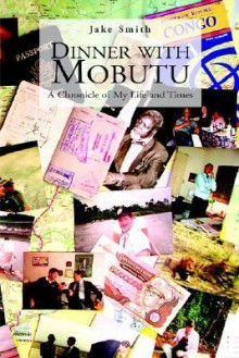 Dinner with Mobutu: A Chronicle of My Life and Times - Jake Smith