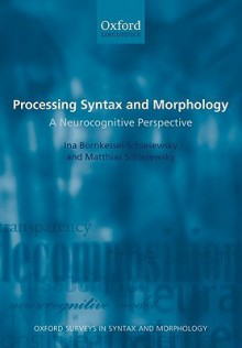 Processing Syntax and Morphology: A Neurocognitive Perspective (Oxford Surveys in Syntax and Morphology) - Ina Bornkessel- Schlesewsky, Matthias Schlesewsky