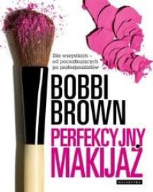 Perfekcyjny makijaż. Dla wszystkich - od początkujących po profesjonalistów - Agnieszka Wróblewska,Bobbi Brown