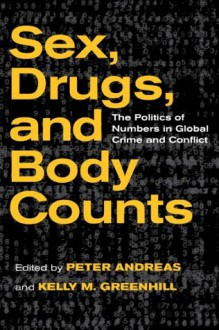 Sex, Drugs, and Body Counts: The Politics of Numbers in Global Crime and Conflict - Peter Andreas, Kelly M. Greenhill