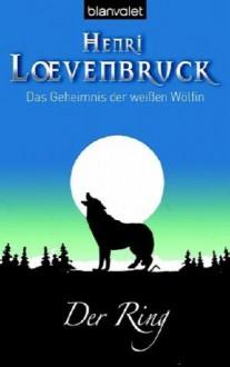 Das Geheimnis Der Weißen Wölfin 01. Der Ring - Henri Loevenbruck