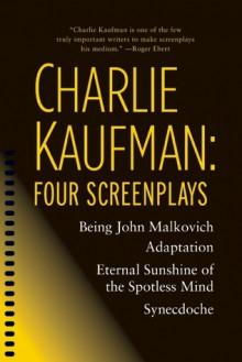 Four Screenplays: Being John Malkovich / Adaptation. / Eternal Sunshine of the Spotless Mind / Synecdoche, New York - Charlie Kaufman