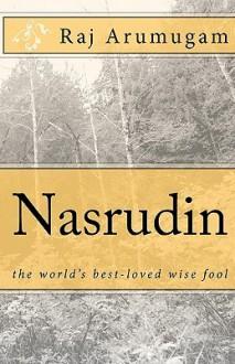 Nasrudin: The World's Best-Loved Wise Fool - Raj Arumugam