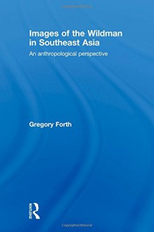 Images of the Wildman in Southeast Asia: An Anthropological Perspective - Gregory Forth