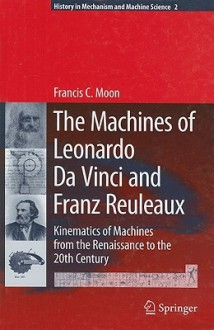 The Machines of Leonardo Da Vinci and Franz Reuleaux: Kinematics of Machines from the Renaissance to the 20th Century - Francis C. Moon