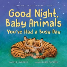 Good Night, Baby Animals You've Had a Busy Day: A Treasury of Six Original Stories - Laura Watkins,Karen B. Winnick