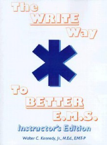 The Write Way to Better E.M.S., Instructor: How to Organize, Write & Give Better E.M.S. Reports - Walter C. Kennedy Jr., Walter C. Kennedy Jr.