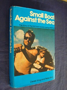 Small Boat Against The Sea: The Story Of The First Trans World Rowing Attempt - Derek King