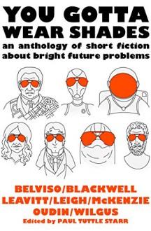 You Gotta Wear Shades: An Anthology of Short Fiction about Bright Future Problems - Alison Wilgus, Meg Belviso, Miriam Oudin, Jenifer K. Leigh, Meredith McKenzie, John Leavitt, Laura Blackwell, Paul Tuttle Starr