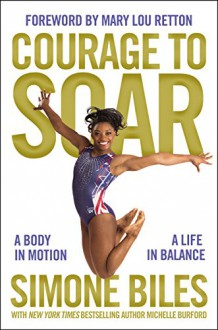 Courage to Soar: A Body in Motion, A Life in Balance - Simone Biles,Mary Lou Retton,Michelle Burford