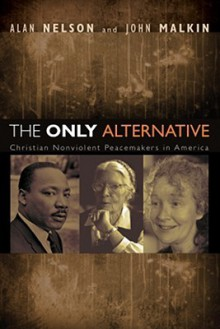 The Only Alternative: Christian Nonviolent Peacemakers in America - Alan Nelson, John Malkin