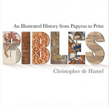 Bibles: An Illustrated History from Papyrus to Print - Christopher De Hamel
