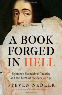 A Book Forged in Hell: Spinoza's Scandalous Treatise and the Birth of the Secular Age - Steven Nadler