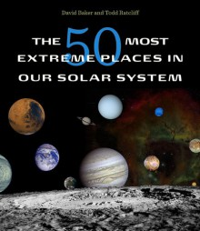 The 50 Most Extreme Places in Our Solar System - David Baker, Todd Ratcliff