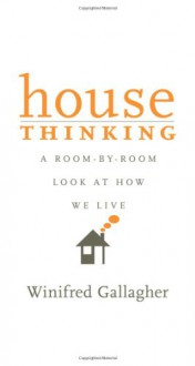 House Thinking: A Room-by-Room Look at How We Live - Winifred Gallagher