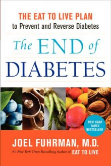 The End of Diabetes: The Eat to Live Plan to Prevent and Reverse Diabetes - Joel Fuhrman