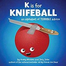 K is for Knifeball: An Alphabet of Terrible Advice - Avery Monsen,Jory John