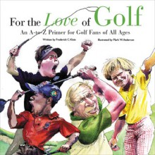 For the Love of Golf: An A-to-Z Primer for Golf Fans of All Ages - Frederick C. Klein, Mark W. Anderson