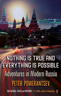 Nothing is True and Everything is Possible: Adventures in Modern Russia - Peter Pomerantsev