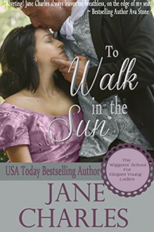 To Walk in the Sun (Wiggons' School for Elegant Young Ladies #1) - Jane Charles