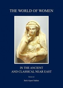The World of Women in the Ancient and Classical Near East - Beth Alpert Nakhai