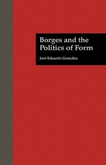 Borges and the Politics of Form - Jose E Gonzalez, David W. Foster, David William Foster