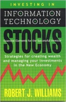 Investing in Information Technology Stocks: Essential Elements for the Successful Investor: Strategies for Creating Wealth and Managing Your Investmen - Robert J. Williams