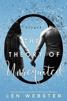 The Theory of Unrequited (The Science of Unrequited Book 1) - Len Webster